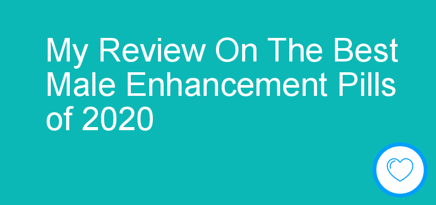 My Review On The Best Male Enhancement Pills of 2020