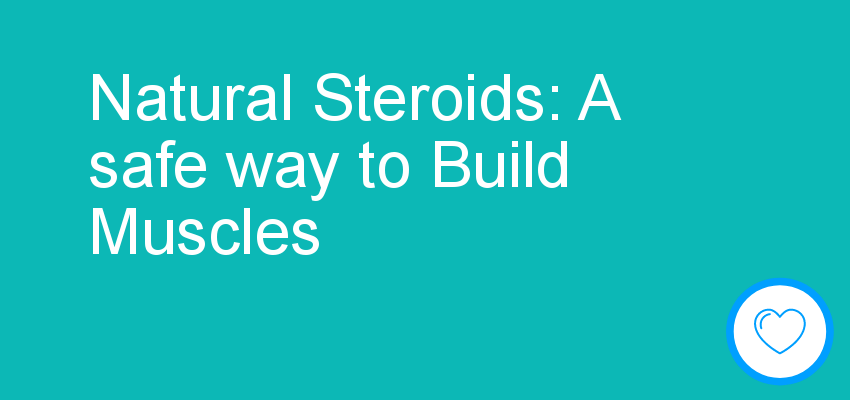Natural Steroids: A safe way to Build Muscles