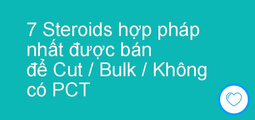 7 Steroids hợp pháp nhất được bán để Cut / Bulk / Không có PCT