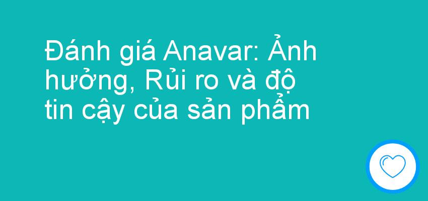 Đánh giá Anavar: Ảnh hưởng, Rủi ro và độ tin cậy của sản phẩm