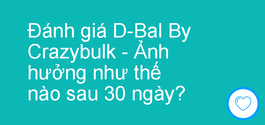 Đánh giá D-Bal By Crazybulk - Ảnh hưởng như thế nào sau 30 ngày?